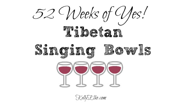 52 Weeks of Yes - see how Kelly liked Tibetan Singing Bowls kellyelko.com #52weeksofyes #tibetansingingbowls